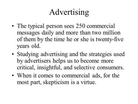 Advertising The typical person sees 250 commercial messages daily and more than two million of them by the time he or she is twenty-five years old. Studying.