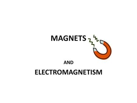 MAGNETS AND ELECTROMAGNETISM. MAGNETISM Electric currents or the movement of electrons in an atom will create the property of magnetism in an object What.