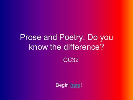 Prose and Poetry. Do you know the difference? GC32 Begin here!here.