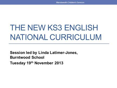 THE NEW KS3 ENGLISH NATIONAL CURRICULUM Session led by Linda Latimer-Jones, Burntwood School Tuesday 19 th November 2013 Wandsworth Children's Services.