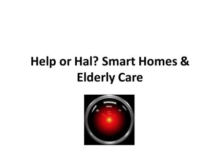 Help or Hal? Smart Homes & Elderly Care. Smart Homes A smart home (sometimes referred to as a smart house or eHome) is one that has highly advanced automatic.