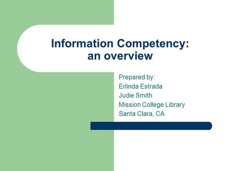 Information Competency: an overview Prepared by: Erlinda Estrada Judie Smith Mission College Library Santa Clara, CA.