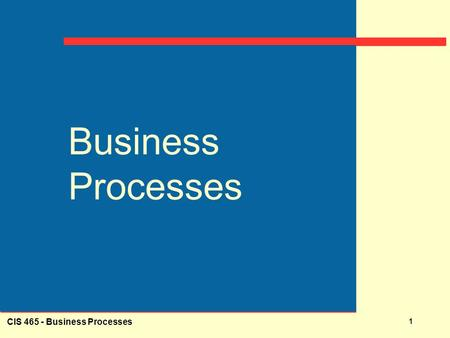 CIS 465 - <strong>Business</strong> Processes 1 <strong>Business</strong> Processes.