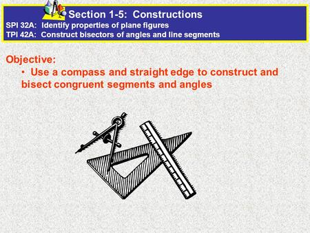 Section 1-5: Constructions SPI 32A: Identify properties of plane figures TPI 42A: Construct bisectors of angles and line segments Objective: Use a compass.