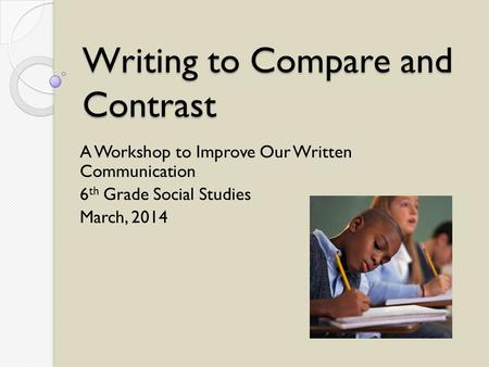 Writing to Compare and Contrast A Workshop to Improve Our Written Communication 6 th Grade Social Studies March, 2014.