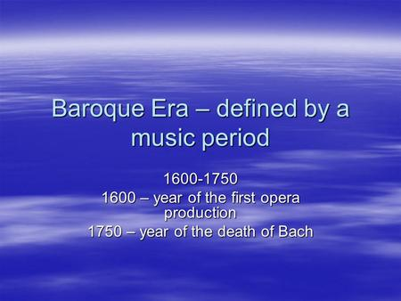 Baroque Era – defined by a music period 1600-1750 1600 – year of the first opera production 1750 – year of the death of Bach.