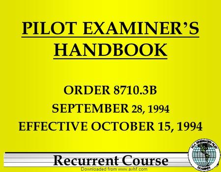 Downloaded from www.avhf.com PILOT EXAMINER ' S HANDBOOK ORDER 8710.3B SEPTEMBER 28, 1994 EFFECTIVE OCTOBER 15, 1994 Recurrent Course.