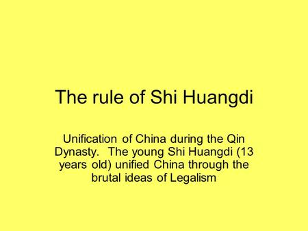 The rule of Shi Huangdi Unification of China during the Qin Dynasty. The young Shi Huangdi (13 years old) unified China through the brutal ideas of Legalism.