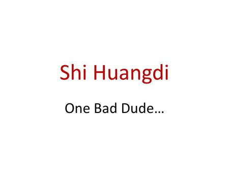 "Shi Huangdi One Bad Dude…. ""First Emperor"" Centralized power with the help of Legalist advisors Followed teachings of Hanfeizi who thought, ""the nature."