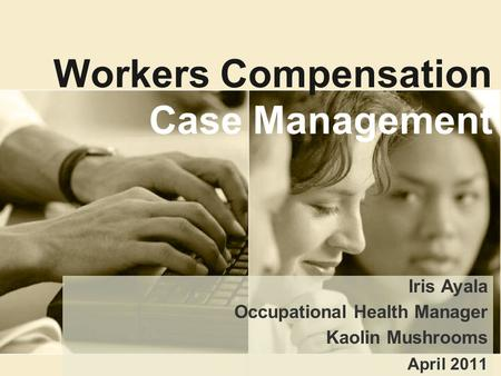Workers Compensation Case Management Iris Ayala Occupational Health Manager Kaolin Mushrooms April 2011.
