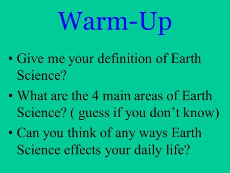 Warm-Up Give me your definition of Earth Science? What are the 4 main areas of Earth Science? ( guess if you don't know) Can you think of any ways Earth.
