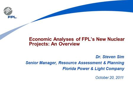 Economic Analyses of FPL's New Nuclear Projects: An Overview Dr. Steven Sim Senior Manager, Resource Assessment & Planning Florida Power & Light Company.