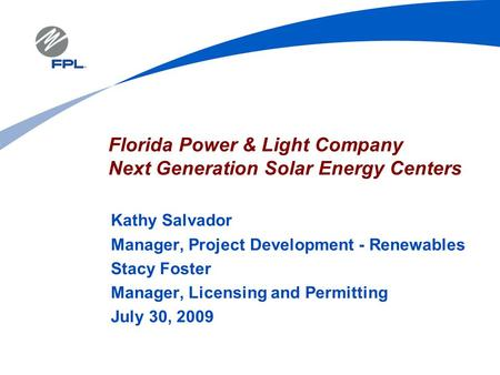 Florida Power & <strong>Light</strong> Company Next Generation <strong>Solar</strong> Energy Centers Kathy Salvador Manager, Project Development - Renewables Stacy Foster Manager, Licensing.
