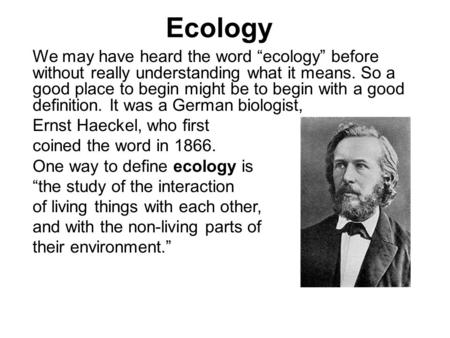 "Ecology We may have heard the word ""ecology"" before without really understanding what it means. So a good place to begin might be to begin with a good."