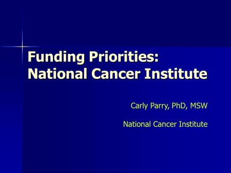 Funding Priorities: National Cancer Institute Carly Parry, PhD, MSW National Cancer Institute.