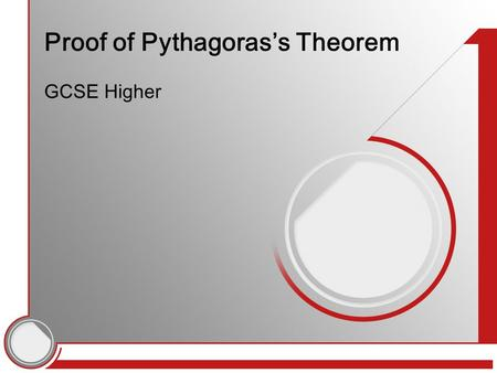 Proof of Pythagoras's Theorem GCSE Higher. 'Prove' means what exactly? A proof in mathematics is a process of logical steps Each step makes a statement.