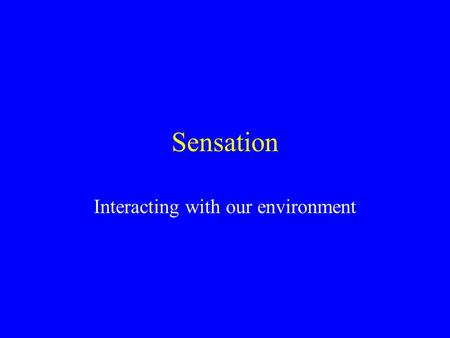 Sensation Interacting with our environment. What's the difference? Sensation Interaction between the body-environment the reception of physical stimulation.