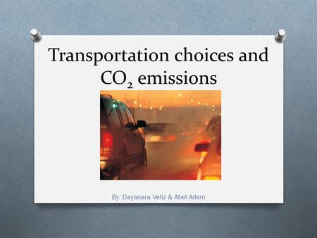 Transportation choices and CO 2 emissions By: Dayanara Veliz & Abel Adam.