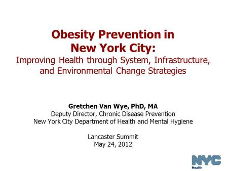 Obesity Prevention in New York City: Improving Health through System, Infrastructure, and Environmental Change Strategies Gretchen Van Wye, PhD, MA Deputy.