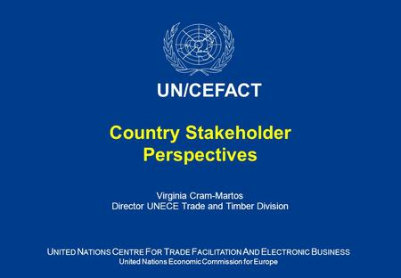 Country Stakeholder Perspectives Virginia Cram-Martos Director UNECE Trade and Timber Division U NITED N ATIONS C ENTRE F OR T RADE F ACILITATION A ND.