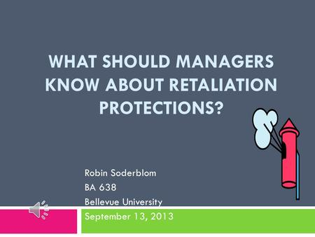 WHAT SHOULD MANAGERS KNOW ABOUT RETALIATION PROTECTIONS? Robin Soderblom BA 638 Bellevue University September 13, 2013.