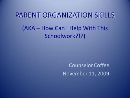 PARENT ORGANIZATION SKILLS PARENT ORGANIZATION SKILLS (AKA – How Can I Help With This Schoolwork?!?) Counselor Coffee November 11, 2009.