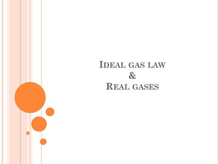 I DEAL GAS LAW & R EAL GASES. I DEAL G AS L AW : Used when the amount of gas varies Can be used to calculate the number of moles of gas Needed in the.