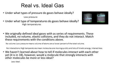 Real vs. Ideal Gas Under what types of pressure do gases behave ideally? Under what type of temperatures do gases behave ideally? We originally defined.