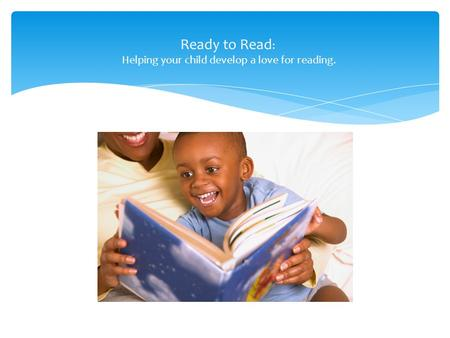 Ready to Read : Helping your child develop a love for reading.