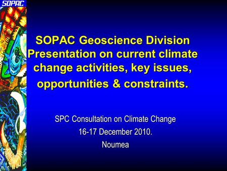 SOPAC Geoscience Division Presentation on current climate change activities, key issues, opportunities & constraints. SPC Consultation on Climate Change.