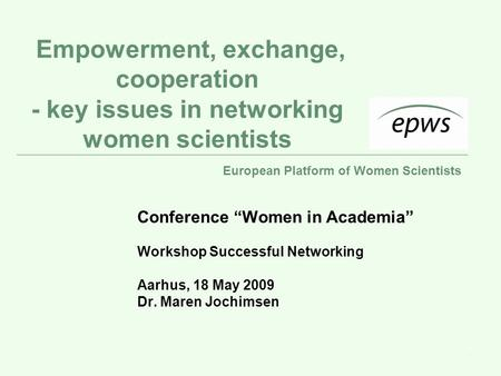 "European Platform of Women Scientists 1 Empowerment, exchange, cooperation - key issues in networking women scientists Conference ""Women in Academia"" Workshop."