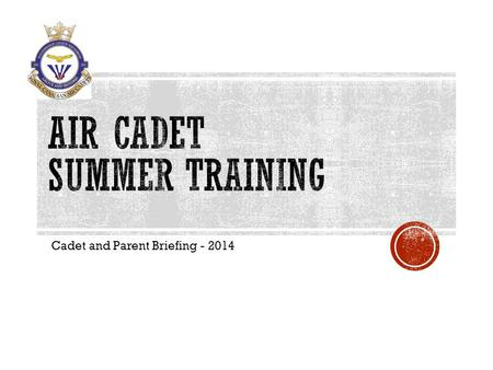 Cadet and Parent Briefing - 2014.  Apply through the squadron (on the form provided)  If you're planning family vacations please indicate the dates.