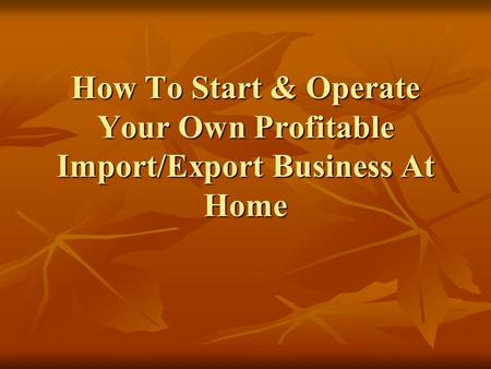 How To Start & Operate Your Own Profitable Import/Export Business At Home.