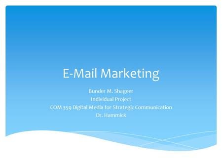 E-Mail Marketing Bunder M. Shageer Individual Project COM 359 Digital Media for Strategic Communication Dr. Hammick.