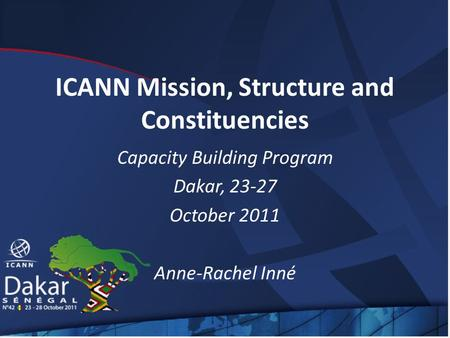 ICANN Mission, Structure and Constituencies Capacity Building Program Dakar, 23-27 October 2011 Anne-Rachel Inné.