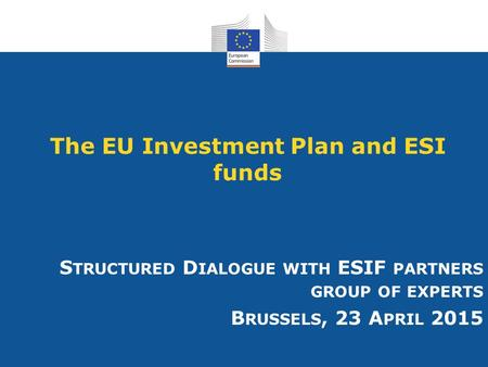 The EU Investment Plan and ESI funds S TRUCTURED D IALOGUE WITH ESIF PARTNERS GROUP OF EXPERTS B RUSSELS, 23 A PRIL 2015.