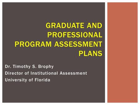 Dr. Timothy S. Brophy Director of Institutional Assessment University of Florida GRADUATE AND PROFESSIONAL PROGRAM ASSESSMENT PLANS.