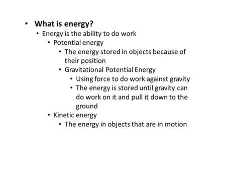 What is energy? Energy is the ability to do work Potential energy The energy stored in objects because of their position Gravitational Potential Energy.