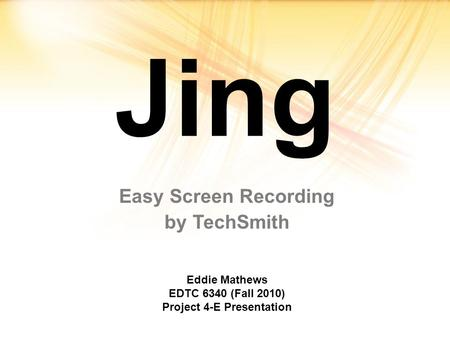 Jing Easy Screen Recording by TechSmith Eddie Mathews EDTC 6340 (Fall 2010) Project 4-E Presentation.