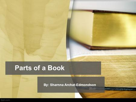 Parts of a Book By: Sharnna Archat-Edmondson.