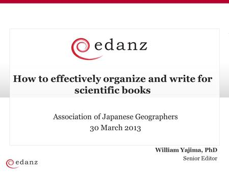 William Yajima, PhD Senior Editor How to effectively organize and write for scientific books Association of Japanese Geographers 30 March 2013.