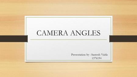 CAMERA ANGLES Presentation by : Santosh Vaitla 1376194.