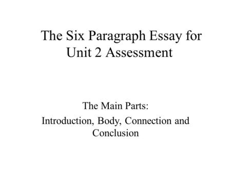 The Six Paragraph Essay for Unit 2 Assessment The Main Parts: Introduction, Body, Connection and Conclusion.