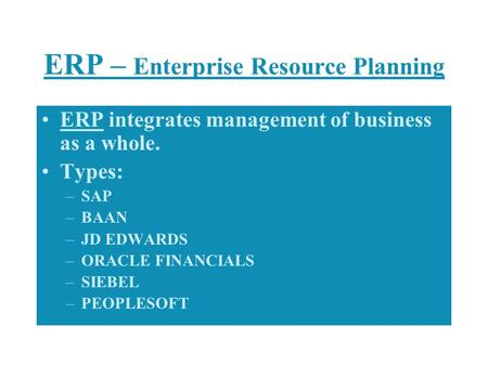 ERP – Enterprise Resource Planning ERP integrates management of business as a whole. Types: –SAP –BAAN –JD EDWARDS –ORACLE FINANCIALS –SIEBEL –PEOPLESOFT.