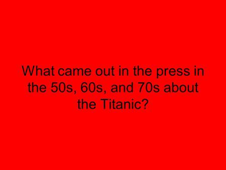 What came out in the press in the 50s, 60s, and 70s about the Titanic?