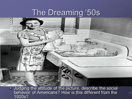 The Dreaming '50s Judging the attitude of the picture, describe the social behavior of Americans? How is this different from the 1920s?