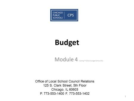 Budget Module 4 (Using FY2011 budget amounts) 1 Office of Local School Council Relations 125 S. Clark Street, 5th Floor Chicago, IL 60603 P. 773-553-1400.