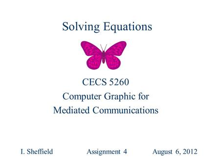 CECS 5260 Computer Graphic for Mediated Communications I. SheffieldAssignment 4 August 6, 2012 Solving Equations.