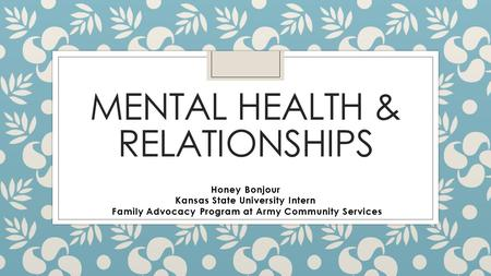 MENTAL HEALTH & RELATIONSHIPS Honey Bonjour Kansas State University Intern Family Advocacy Program at Army Community Services.