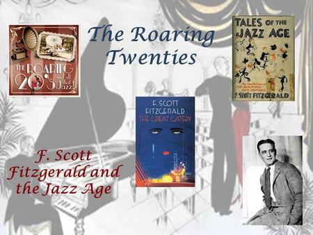 The Roaring Twenties F. Scott Fitzgerald and the Jazz Age.
